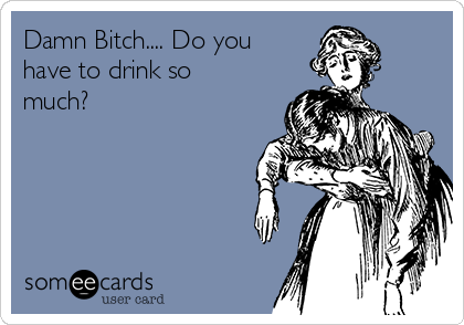 Damn Bitch.... Do you have to drink so much?