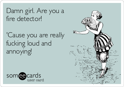Damn girl. Are you a fire detector!  'Cause you are really fucking loud and annoying!