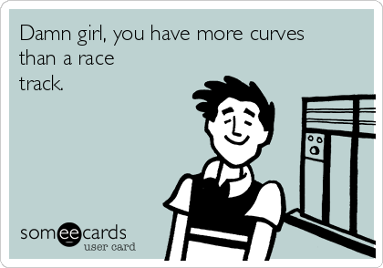Damn girl, you have more curves than a race track.