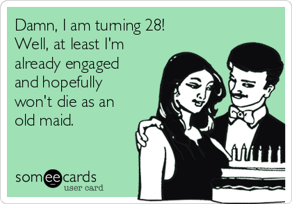 Damn, I am turning 28!  Well, at least I'm already engaged and hopefully won't die as an old maid.