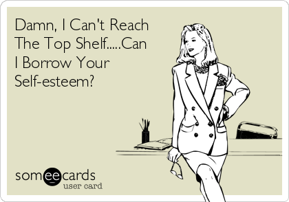 Damn, I Can't Reach The Top Shelf.....Can I Borrow Your Self-esteem?