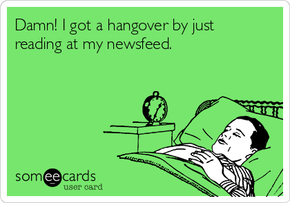 Damn! I got a hangover by just reading at my newsfeed.