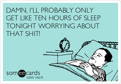 DAMN, I'LL PROBABLY ONLY GET LIKE TEN HOURS OF SLEEP TONIGHT WORRYING ABOUT THAT SHIT!