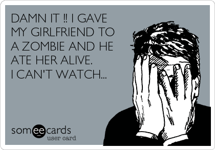 DAMN IT !! I GAVE MY GIRLFRIEND TO A ZOMBIE AND HE ATE HER ALIVE. I CAN'T WATCH...