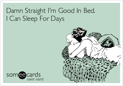 Damn Straight I'm Good In Bed. I Can Sleep For Days