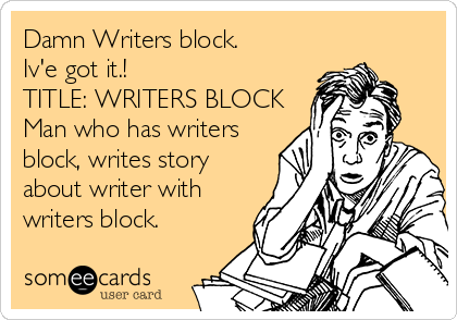 Damn Writers block. Iv'e got it.! TITLE: WRITERS BLOCK Man who has writers block, writes story about writer with writers block.
