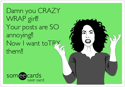 Damn you CRAZY WRAP girl!!  Your posts are SO annoying!! Now I want toTRY them!!