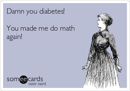 Damn you diabetes!  You made me do math again!