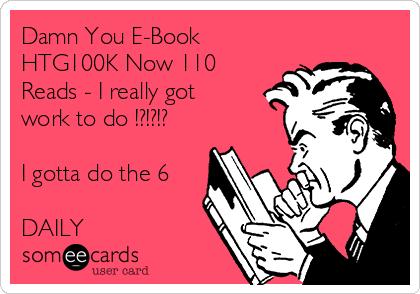Damn You E-Book HTG100K Now 110 Reads - I really got  work to do !?!?!?  I gotta do the 6  DAILY