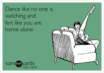 Dance like no one is watching and  fart like you are home alone
