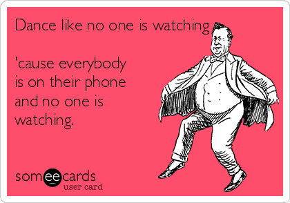 Dance like no one is watching  'cause everybody is on their phone and no one is watching.