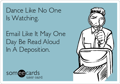 Dance Like No One Is Watching.  Email Like It May One Day Be Read Aloud  In A Deposition.