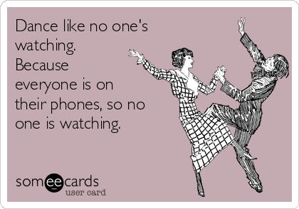 Dance like no one's watching. Because everyone is on their phones, so no one is watching.