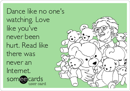 Dance like no one's watching. Love like you've never been hurt. Read like there was never an Internet.