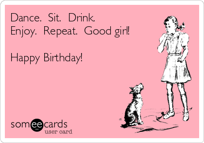 Dance Sit Drink Enjoy Repeat Good Girl Happy Birthday