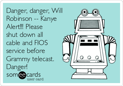 Danger, danger, Will Robinson -- Kanye Alert!!! Please shut down all cable and FIOS service before Grammy telecast. Danger!