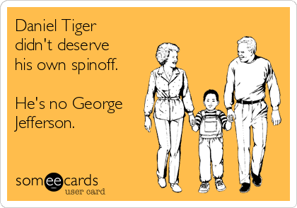 Daniel Tiger didn't deserve his own spinoff.  He's no George Jefferson.