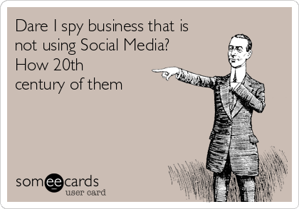 Dare I spy business that is not using Social Media? How 20th century of them
