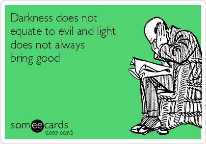 Darkness does not equate to evil and light does not always bring good