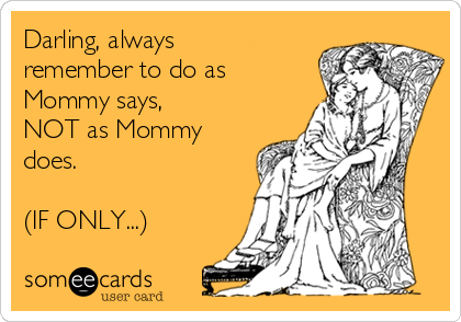 Darling, always remember to do as Mommy says,  NOT as Mommy does.   (IF ONLY...)