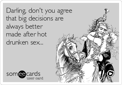 Darling, don't you agree that big decisions are always better made after hot drunken sex...