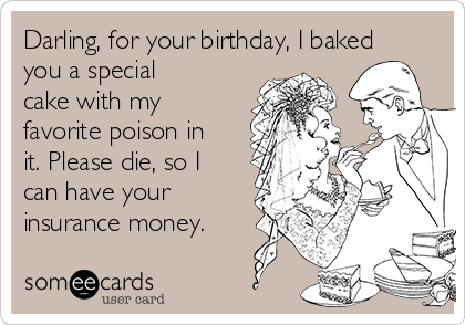 Darling, for your birthday, I baked you a special cake with my favorite poison in it. Please die, so I can have your insurance money.