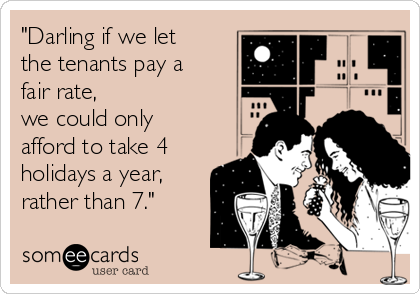 """Darling if we let the tenants pay a fair rate, we could only afford to take 4 holidays a year, rather than 7."""