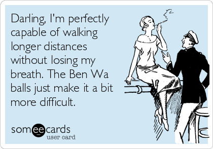 Darling, I'm perfectly  capable of walking longer distances without losing my breath. The Ben Wa balls just make it a bit more difficult.
