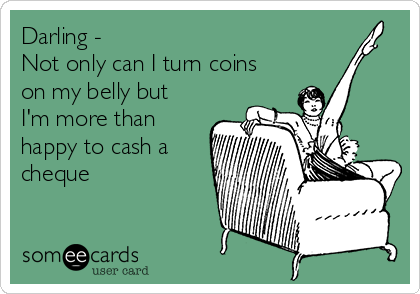 Darling - Not only can I turn coins on my belly but I'm more than happy to cash a cheque
