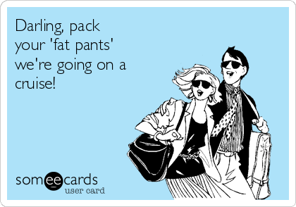 Darling, pack                 your 'fat pants' we're going on a cruise!