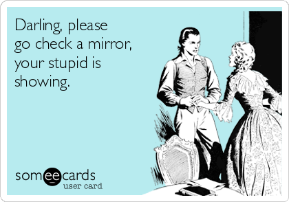 Darling, please  go check a mirror, your stupid is showing.