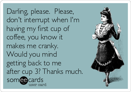 Darling, please.  Please, don't interrupt when I'm having my first cup of coffee, you know it makes me cranky.  Would you mind getting back to me after cup 3? Thanks much.