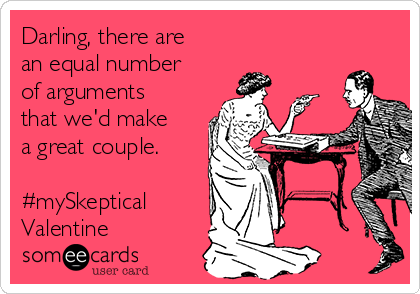 Darling, there are an equal number of arguments that we'd make a great couple.  #mySkeptical Valentine