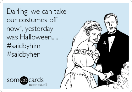 "Darling, we can take our costumes off now"", yesterday was Halloween..... #saidbyhim #saidbyher"