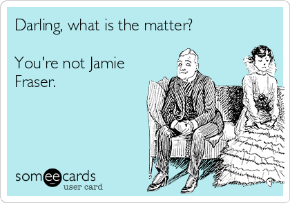 Darling, what is the matter?  You're not Jamie Fraser.