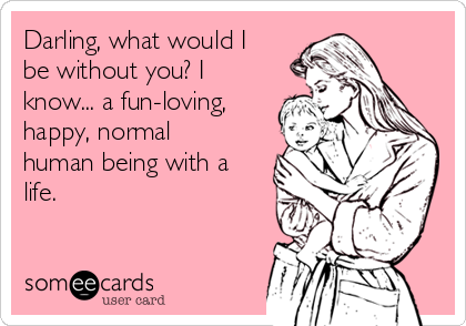 Darling, what would I be without you? I know... a fun-loving, happy, normal human being with a life.