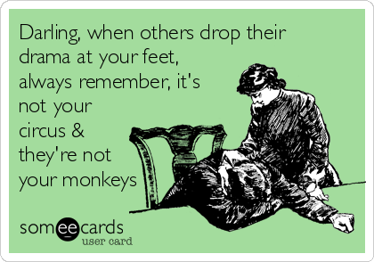 Darling, when others drop their drama at your feet, always remember, it's not your circus & they're not your monkeys