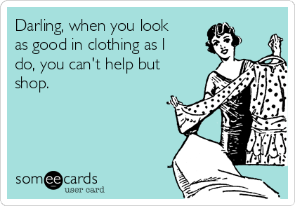 Darling, when you look as good in clothing as I do, you can't help but shop.