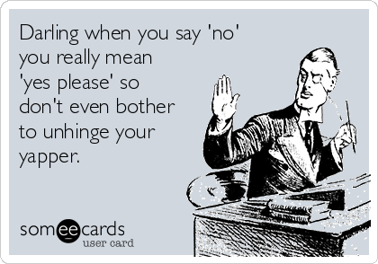 Darling when you say 'no' you really mean 'yes please' so don't even bother to unhinge your yapper.