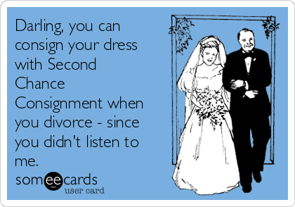 Darling, you can consign your dress with Second Chance Consignment when you divorce - since you didn't listen to me.