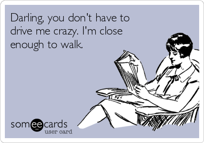 Darling, you don't have to drive me crazy. I'm close enough to walk.
