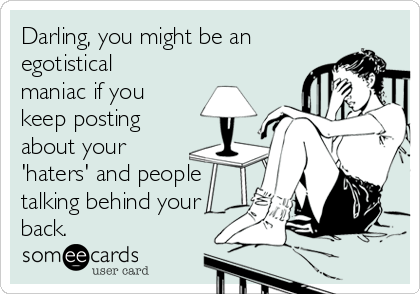 Darling, you might be an egotistical maniac if you keep posting about your 'haters' and people talking behind your back.