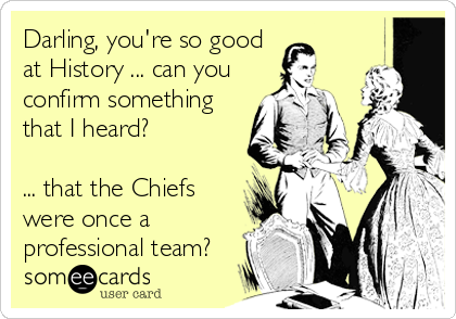 Darling, you're so good at History ... can you confirm something that I heard?   ... that the Chiefs were once a professional team?