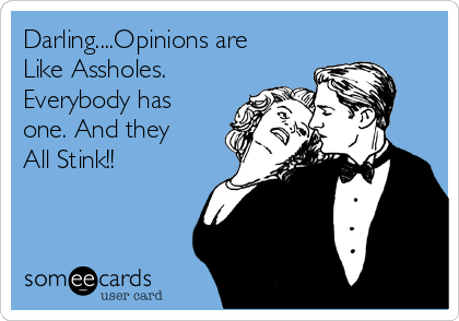 Darling....Opinions are Like Assholes. Everybody has one. And they All Stink!!