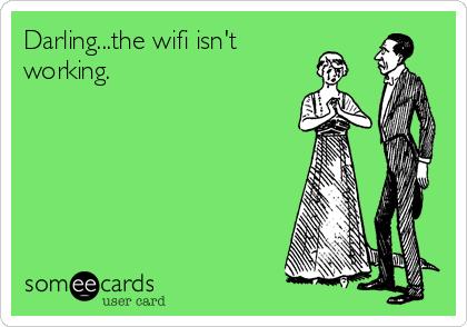 Darling...the wifi isn't working.
