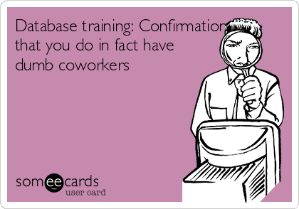 Database training: Confirmation that you do in fact have dumb coworkers