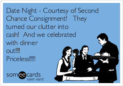 Date Night - Courtesy of Second Chance Consignment!   They turned our clutter into cash!  And we celebrated with dinner out!!!!  Priceless!!!!!