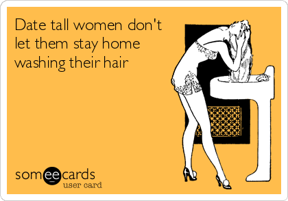 Date tall women don't let them stay home washing their hair