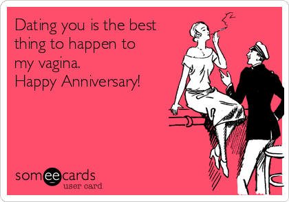 Dating you is the best thing to happen to my vagina.  Happy Anniversary!