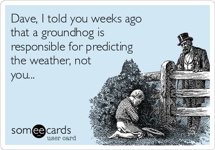 Dave, I told you weeks ago that a groundhog is responsible for predicting the weather, not you...